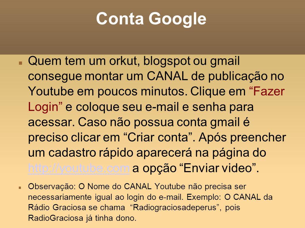 Conta Google Quem tem um orkut, blogspot ou gmail consegue montar um CANAL de publicação no Youtube em poucos minutos. Clique em Fazer Login e coloque