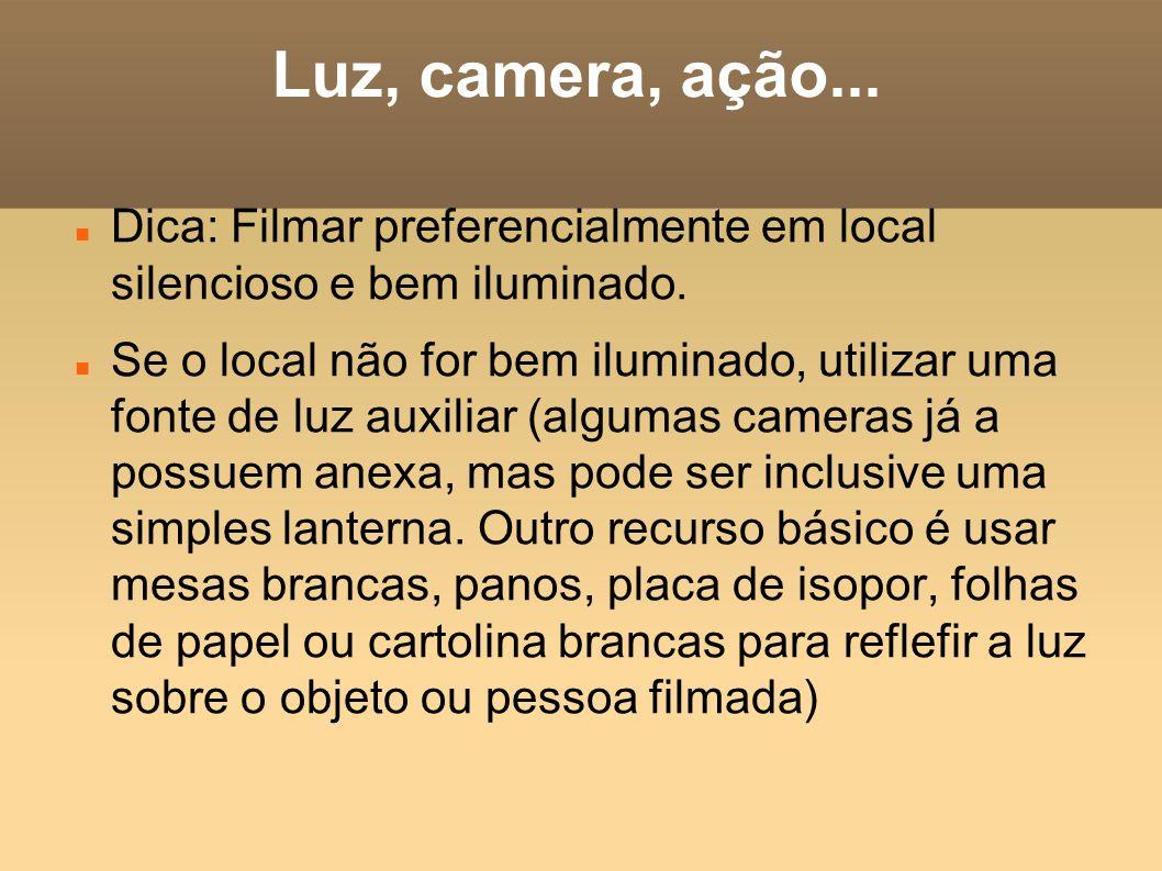 Luz, camera, ação... Dica: Filmar preferencialmente em local silencioso e bem iluminado. Se o local não for bem iluminado, utilizar uma fonte de luz a