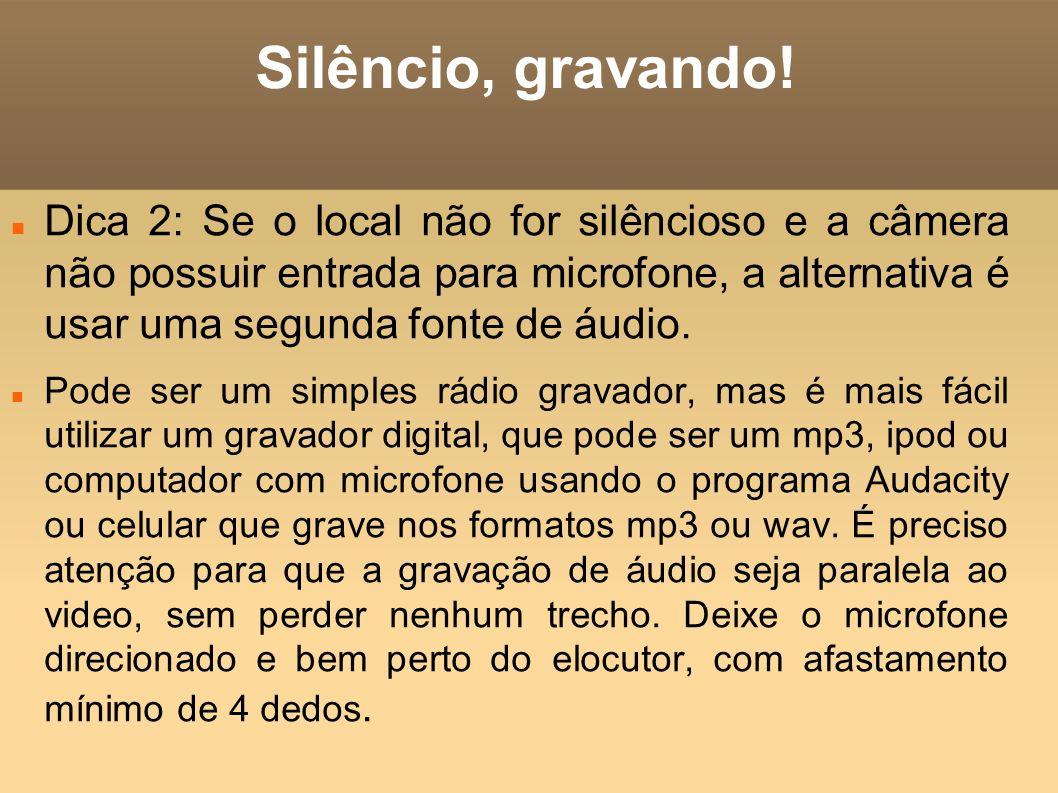 Silêncio, gravando! Dica 2: Se o local não for silêncioso e a câmera não possuir entrada para microfone, a alternativa é usar uma segunda fonte de áud
