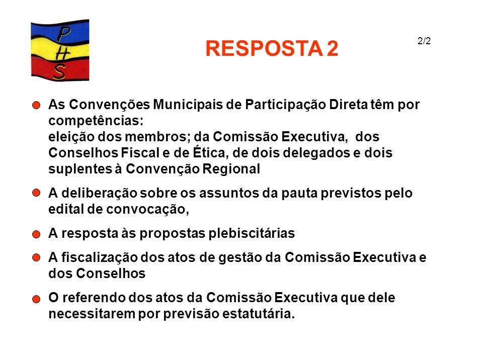 RESPOSTA 2 As Convenções Municipais de Participação Direta têm por competências: eleição dos membros; da Comissão Executiva, dos Conselhos Fiscal e de