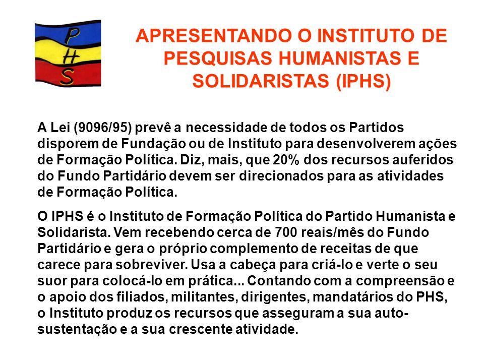 APRESENTANDO O INSTITUTO DE PESQUISAS HUMANISTAS E SOLIDARISTAS (IPHS) A Lei (9096/95) prevê a necessidade de todos os Partidos disporem de Fundação o