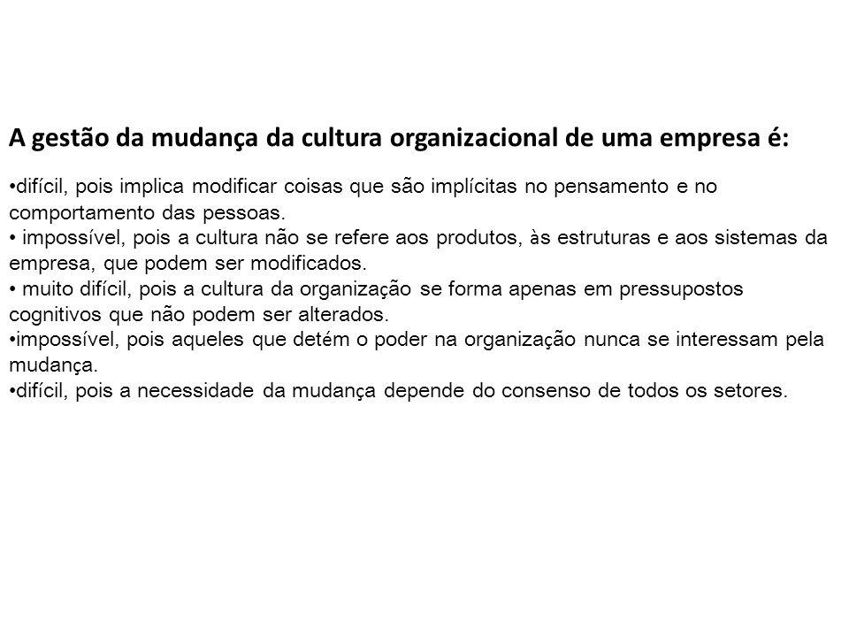 A gestão da mudança da cultura organizacional de uma empresa é: dif í cil, pois implica modificar coisas que são impl í citas no pensamento e no comportamento das pessoas.