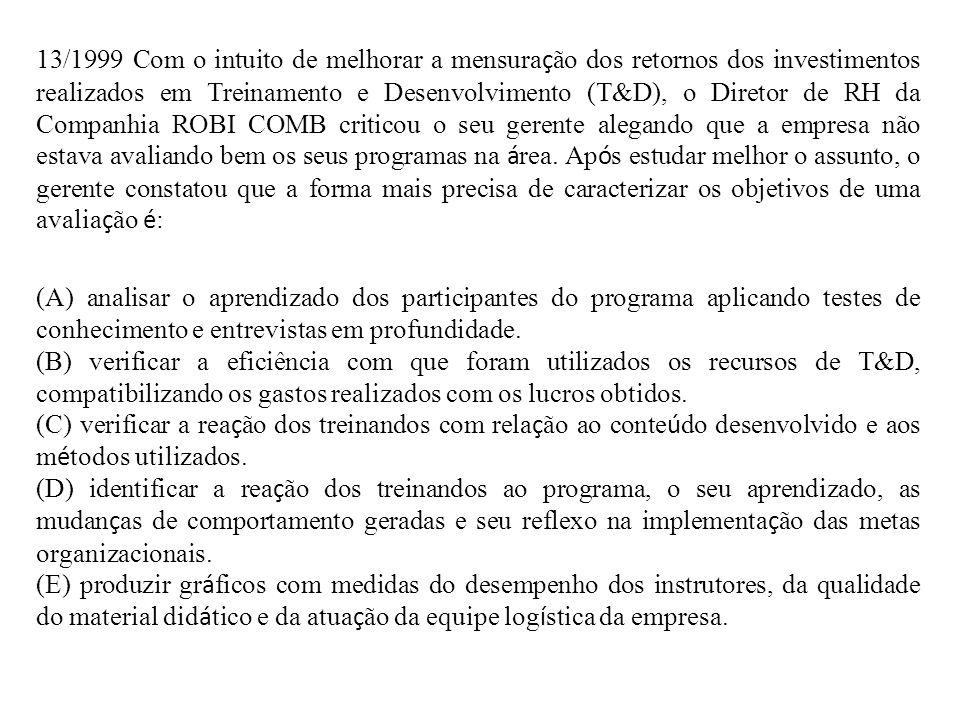 13/1999 Com o intuito de melhorar a mensura ç ão dos retornos dos investimentos realizados em Treinamento e Desenvolvimento (T&D), o Diretor de RH da Companhia ROBI COMB criticou o seu gerente alegando que a empresa não estava avaliando bem os seus programas na á rea.