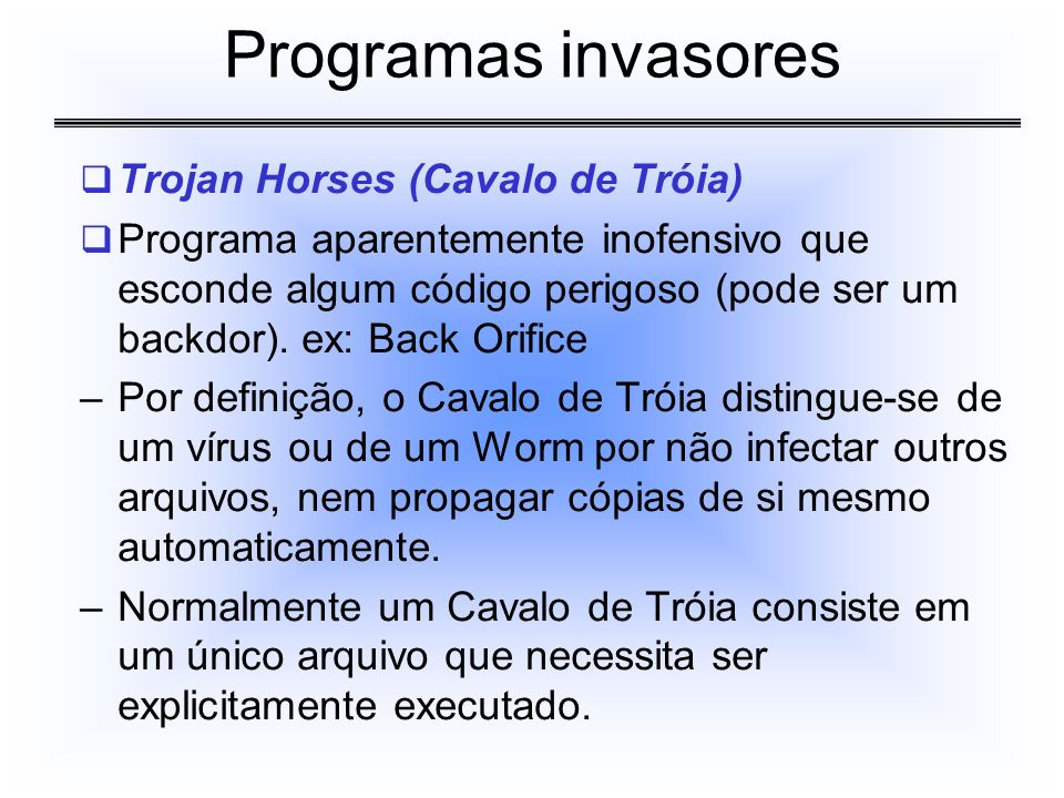 Trojan Horses (Cavalo de Tróia) Programa aparentemente inofensivo que esconde algum código perigoso (pode ser um backdor). ex: Back Orifice –Por defin