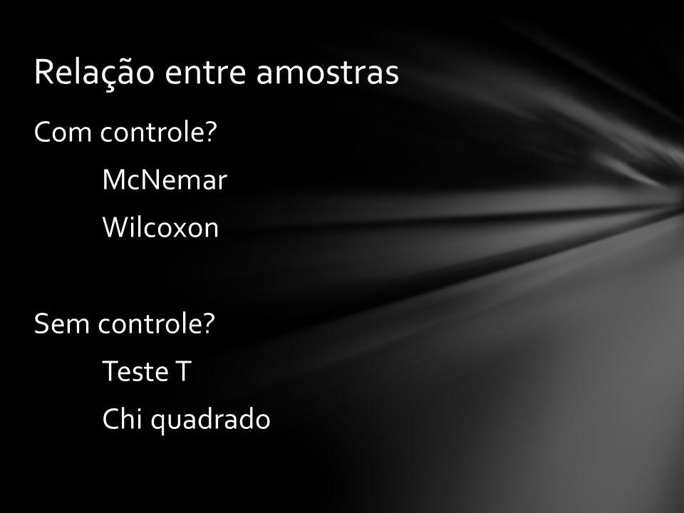 Com controle? McNemar Wilcoxon Sem controle? Teste T Chi quadrado Relação entre amostras