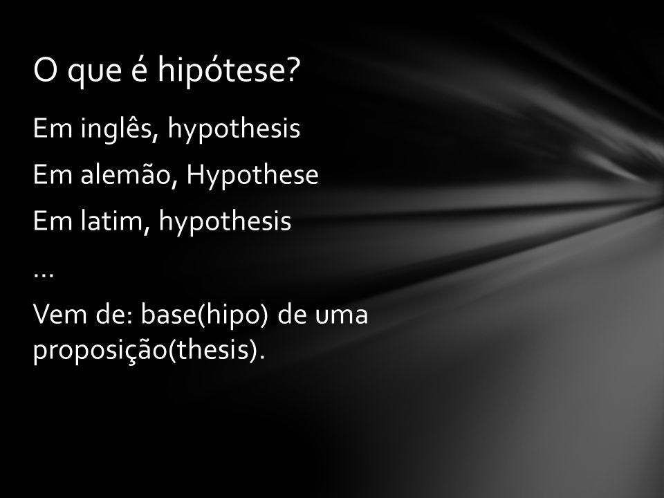 Em inglês, hypothesis Em alemão, Hypothese Em latim, hypothesis... Vem de: base(hipo) de uma proposição(thesis). O que é hipótese?
