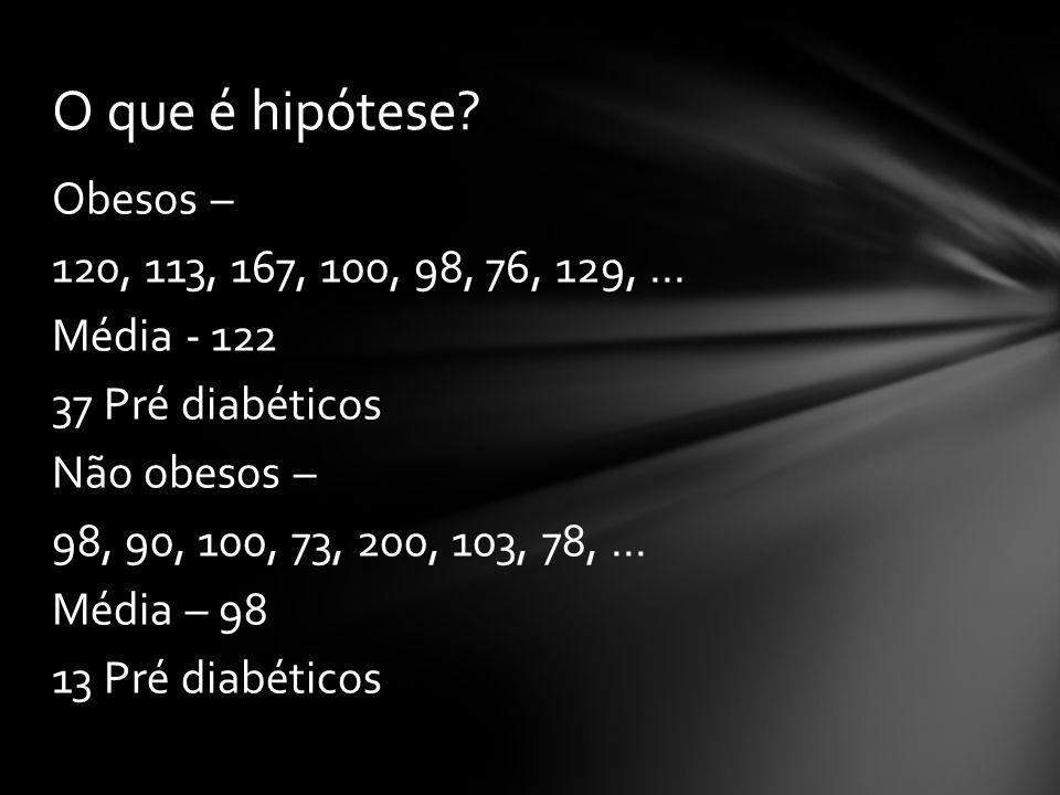 Obesos – 120, 113, 167, 100, 98, 76, 129,... Média - 122 37 Pré diabéticos Não obesos – 98, 90, 100, 73, 200, 103, 78,... Média – 98 13 Pré diabéticos