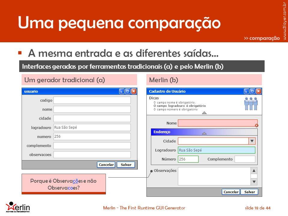 www.3layer.com.br Merlin - The First Runtime GUI Generatorslide 18 de 44 Uma pequena comparação A mesma entrada e as diferentes saídas...