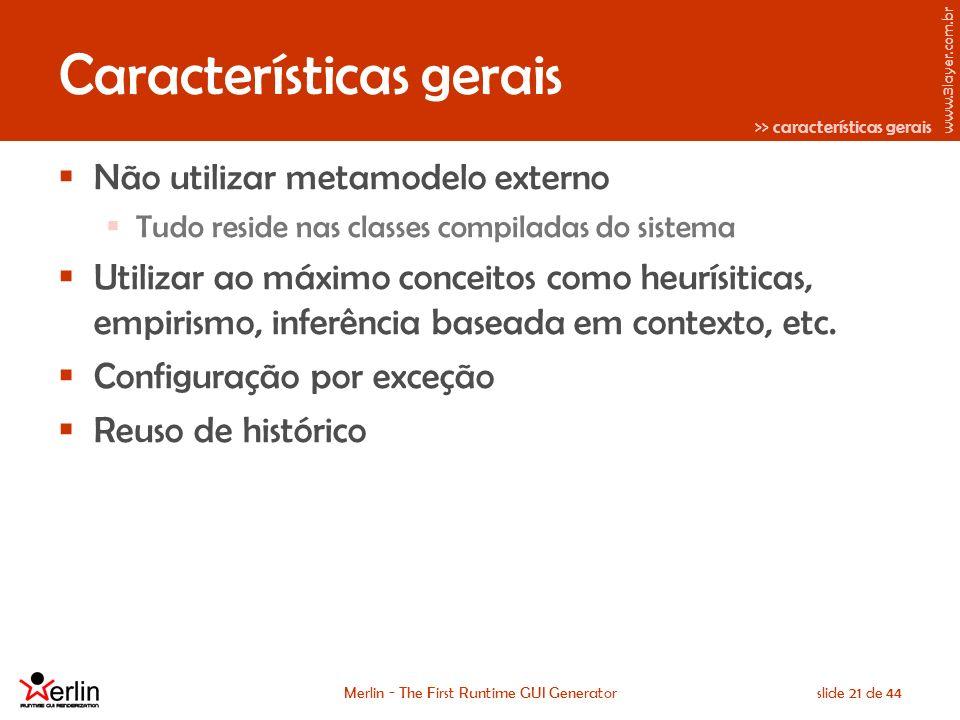 www.3layer.com.br Merlin - The First Runtime GUI Generatorslide 21 de 44 Características gerais Não utilizar metamodelo externo Tudo reside nas classes compiladas do sistema Utilizar ao máximo conceitos como heurísiticas, empirismo, inferência baseada em contexto, etc.
