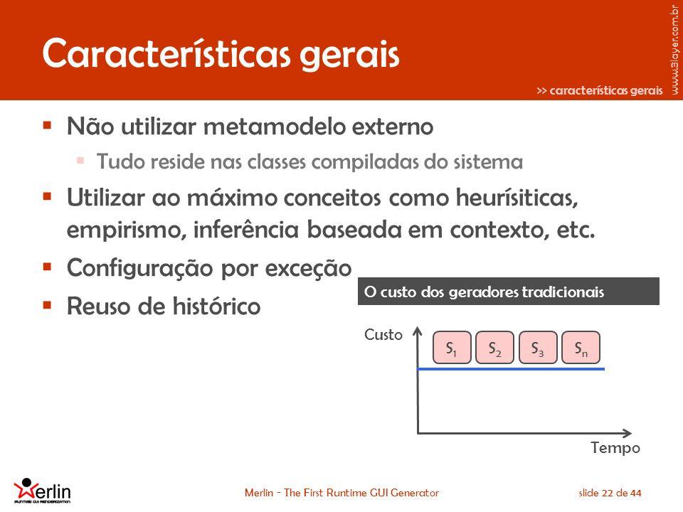www.3layer.com.br Merlin - The First Runtime GUI Generatorslide 22 de 44 Características gerais Não utilizar metamodelo externo Tudo reside nas classes compiladas do sistema Utilizar ao máximo conceitos como heurísiticas, empirismo, inferência baseada em contexto, etc.