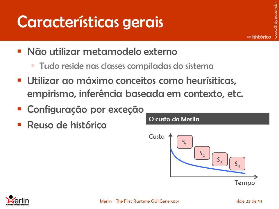 www.3layer.com.br Merlin - The First Runtime GUI Generatorslide 23 de 44 Características gerais Não utilizar metamodelo externo Tudo reside nas classes compiladas do sistema Utilizar ao máximo conceitos como heurísiticas, empirismo, inferência baseada em contexto, etc.