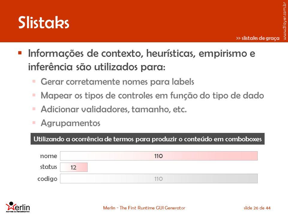 www.3layer.com.br Merlin - The First Runtime GUI Generatorslide 26 de 44 Slistaks Informações de contexto, heurísticas, empirismo e inferência são utilizados para: Gerar corretamente nomes para labels Mapear os tipos de controles em função do tipo de dado Adicionar validadores, tamanho, etc.