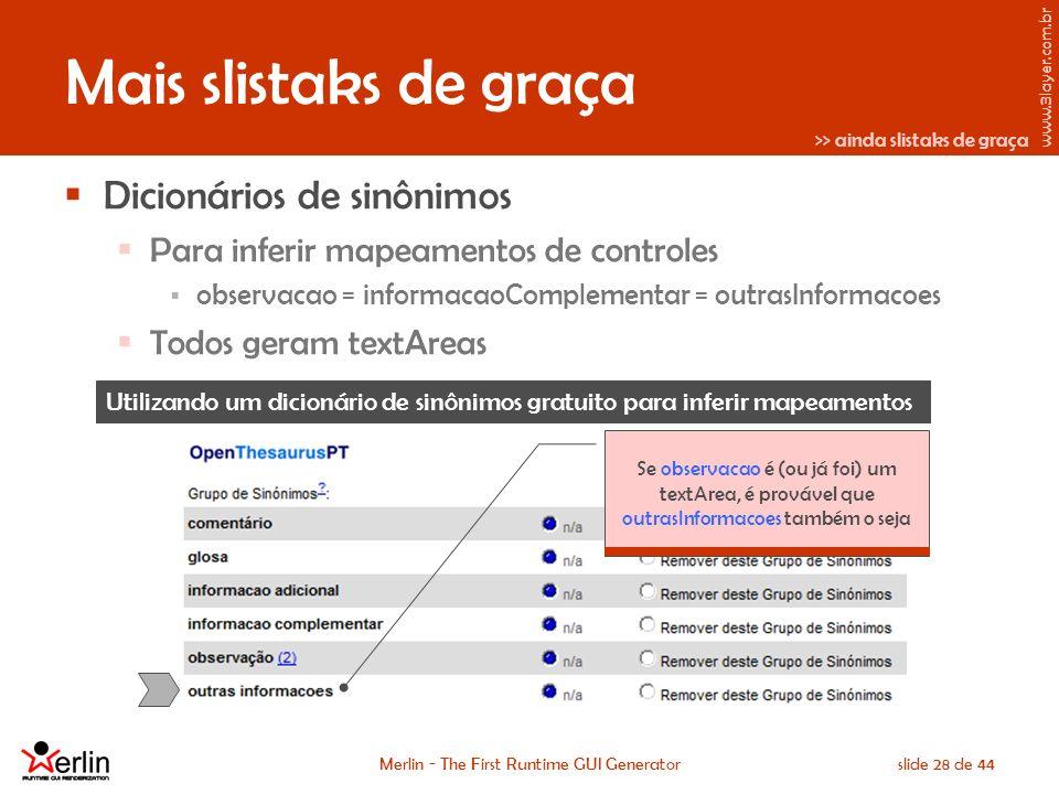 www.3layer.com.br Merlin - The First Runtime GUI Generatorslide 28 de 44 Mais slistaks de graça Dicionários de sinônimos Para inferir mapeamentos de controles observacao = informacaoComplementar = outrasInformacoes Todos geram textAreas Utilizando um dicionário de sinônimos gratuito para inferir mapeamentos >> ainda slistaks de graça Se observacao é (ou já foi) um textArea, é provável que outrasInformacoes também o seja