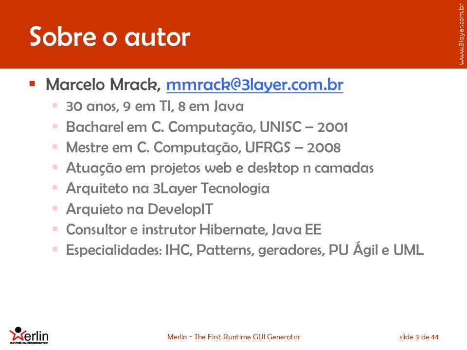 www.3layer.com.br Merlin - The First Runtime GUI Generatorslide 3 de 44 Sobre o autor Marcelo Mrack, mmrack@3layer.com.brmmrack@3layer.com.br 30 anos, 9 em TI, 8 em Java Bacharel em C.