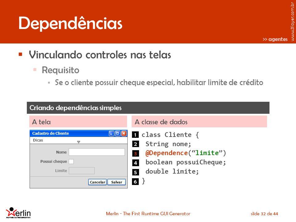 www.3layer.com.br Merlin - The First Runtime GUI Generatorslide 32 de 44 Dependências Vinculando controles nas telas Requisito Se o cliente possuir cheque especial, habilitar limite de crédito Criando dependências simples A classe de dadosA tela class Cliente { String nome; @Dependence(limite) boolean possuiCheque; double limite; } Cadastro de Cliente Dicas Nome SalvarCancelar Cadastro de Cliente Limite Possui cheque 1 2 3 4 5 6 >> agentes