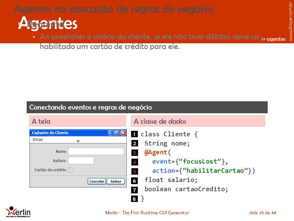 www.3layer.com.br Merlin - The First Runtime GUI Generatorslide 35 de 44 Agentes Agentes na execução de regras de negócio Requisito Ao preencher o salário do cliente, se ele não tiver débitos deve ser habilitado um cartão de crédito para ele.