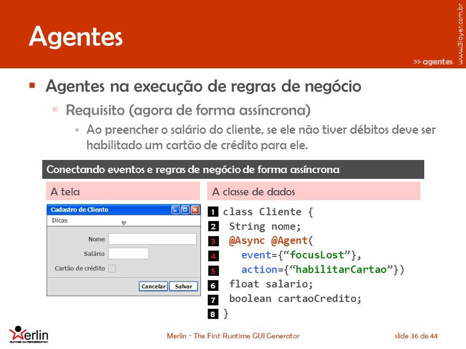 www.3layer.com.br Merlin - The First Runtime GUI Generatorslide 36 de 44 Agentes Agentes na execução de regras de negócio Requisito (agora de forma assíncrona) Ao preencher o salário do cliente, se ele não tiver débitos deve ser habilitado um cartão de crédito para ele.