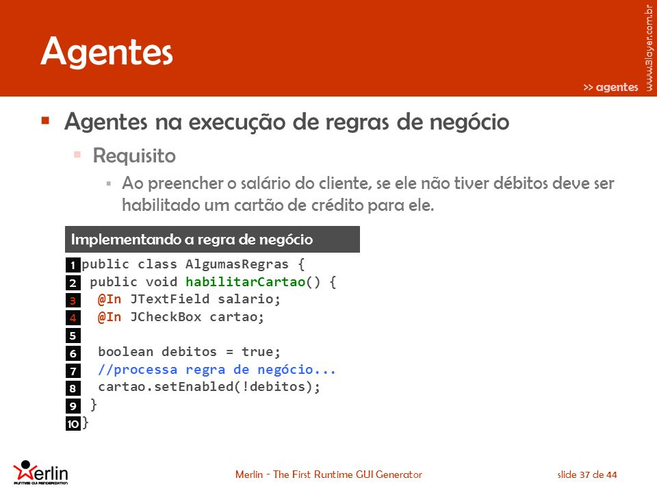 www.3layer.com.br Merlin - The First Runtime GUI Generatorslide 37 de 44 Agentes Agentes na execução de regras de negócio Requisito Ao preencher o salário do cliente, se ele não tiver débitos deve ser habilitado um cartão de crédito para ele.