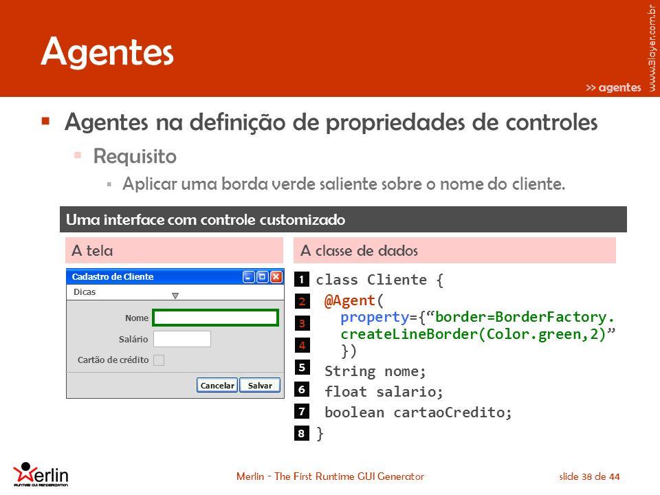 www.3layer.com.br Merlin - The First Runtime GUI Generatorslide 38 de 44 Agentes Agentes na definição de propriedades de controles Requisito Aplicar uma borda verde saliente sobre o nome do cliente.