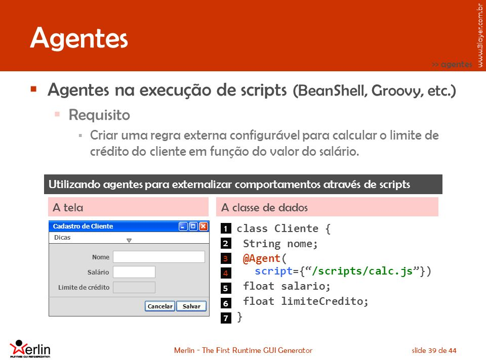 www.3layer.com.br Merlin - The First Runtime GUI Generatorslide 39 de 44 Agentes Agentes na execução de scripts (BeanShell, Groovy, etc.) Requisito Cr