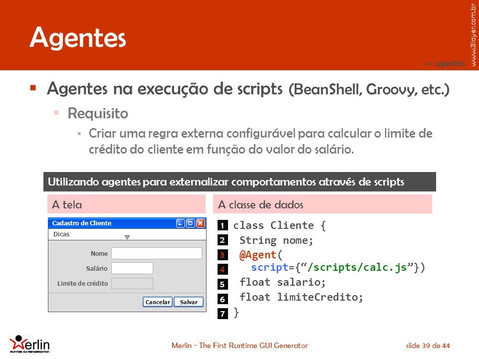www.3layer.com.br Merlin - The First Runtime GUI Generatorslide 39 de 44 Agentes Agentes na execução de scripts (BeanShell, Groovy, etc.) Requisito Criar uma regra externa configurável para calcular o limite de crédito do cliente em função do valor do salário.