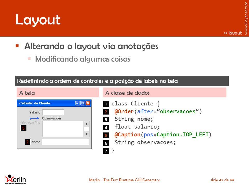 www.3layer.com.br Merlin - The First Runtime GUI Generatorslide 42 de 44 Layout Alterando o layout via anotações Modificando algumas coisas Redefinindo a ordem de controles e a posição de labels na tela A classe de dadosA tela class Cliente { @Order(after=observacoes) String nome; float salario; @Caption(pos=Caption.TOP_LEFT) String observacoes; } Cadastro de Cliente Salário 1 2 3 4 5 6 Nome Observações 7 2 5 >> layout