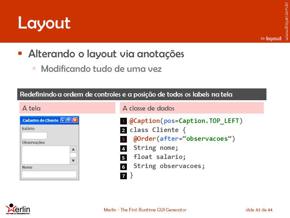 www.3layer.com.br Merlin - The First Runtime GUI Generatorslide 43 de 44 Layout Alterando o layout via anotações Modificando tudo de uma vez Redefinindo a ordem de controles e a posição de todos os labels na tela A classe de dadosA tela @Caption(pos=Caption.TOP_LEFT) class Cliente { @Order(after=observacoes) String nome; float salario; String observacoes; } Cadastro de Cliente Salário 1 2 3 4 5 6 Nome Observações 7 >> layout
