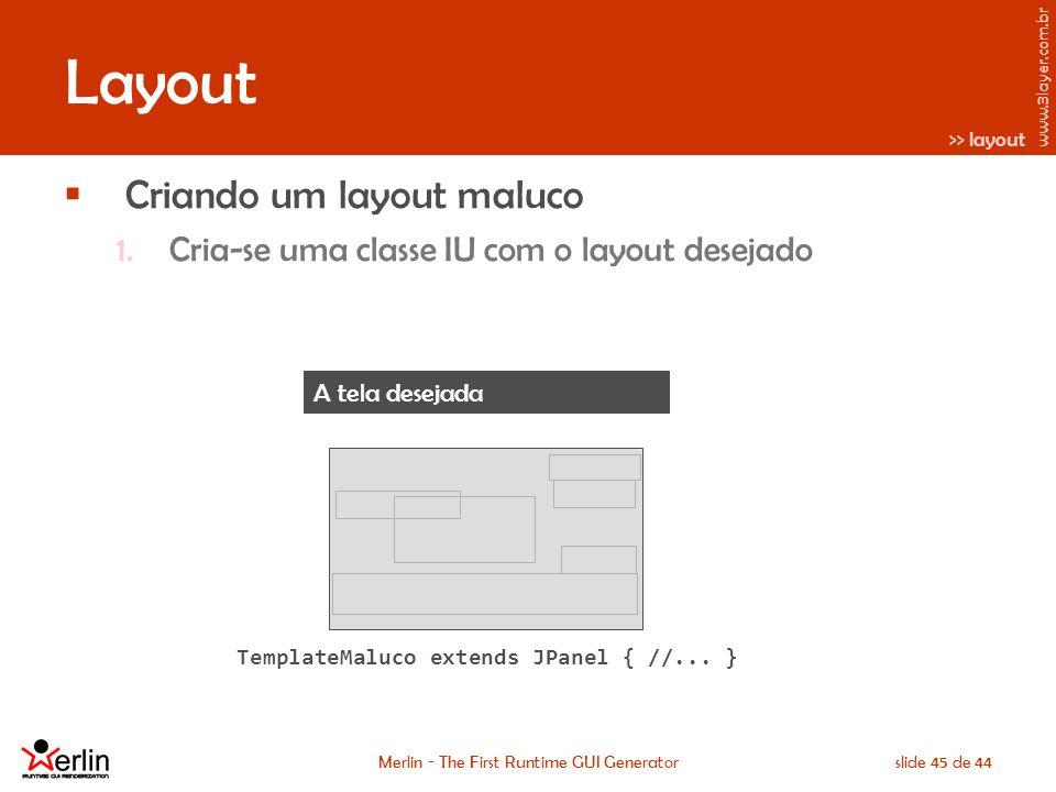 www.3layer.com.br Merlin - The First Runtime GUI Generatorslide 45 de 44 Layout Criando um layout maluco 1.Cria-se uma classe IU com o layout desejado TemplateMaluco extends JPanel { //...