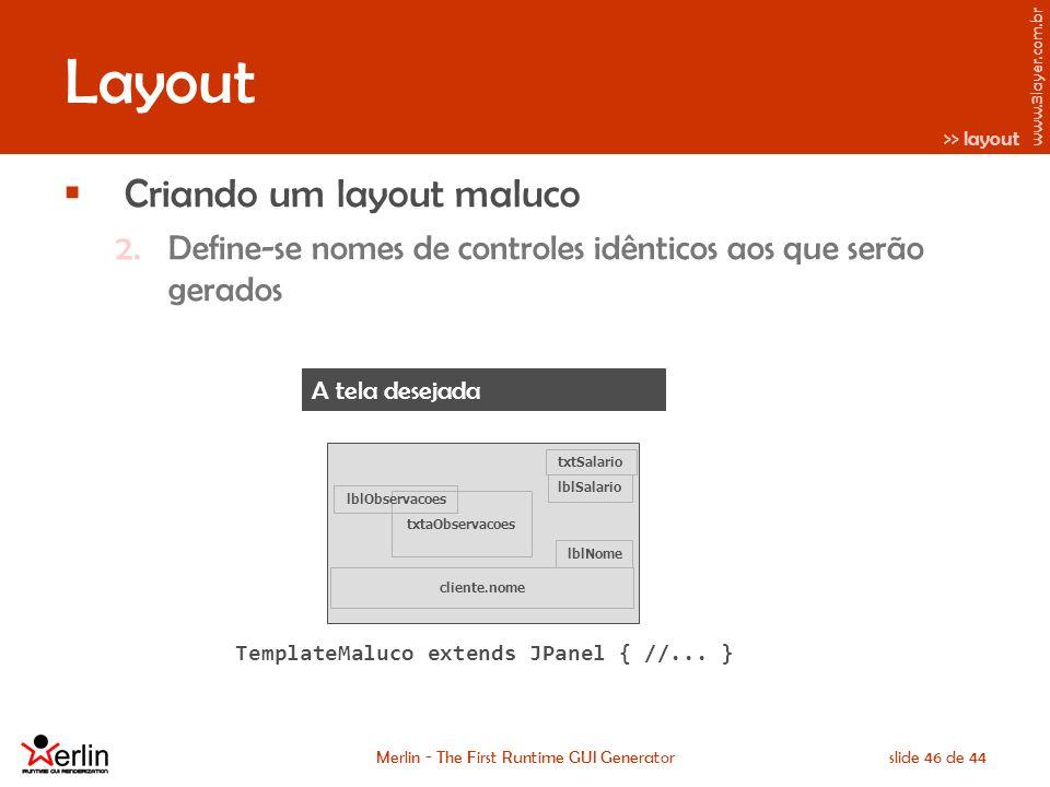 www.3layer.com.br Merlin - The First Runtime GUI Generatorslide 46 de 44 Layout Criando um layout maluco 2.Define-se nomes de controles idênticos aos que serão gerados Cadastro de Cliente lblSalario txtSalario lblNome cliente.nome txtaObservacoes lblObservacoes >> layout A tela desejada TemplateMaluco extends JPanel { //...