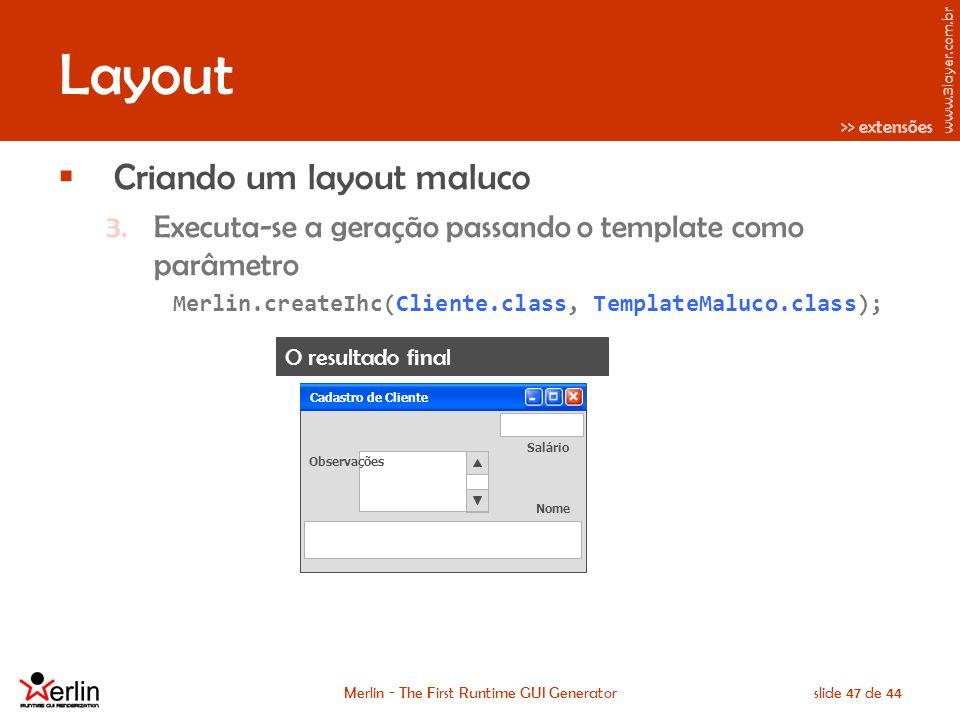 www.3layer.com.br Merlin - The First Runtime GUI Generatorslide 47 de 44 Layout Criando um layout maluco 3.Executa-se a geração passando o template como parâmetro Merlin.createIhc(Cliente.class, TemplateMaluco.class); >> extensões O resultado final Cadastro de Cliente Salário Nome Observações