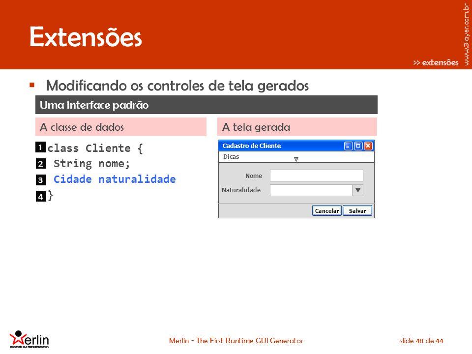 www.3layer.com.br Merlin - The First Runtime GUI Generatorslide 48 de 44 Extensões Modificando os controles de tela gerados Uma interface padrão A classe de dadosA tela gerada Cadastro de Cliente Dicas Nome Naturalidade SalvarCancelar Cadastro de Cliente class Cliente { String nome; Cidade naturalidade } 1 2 3 4 >> extensões
