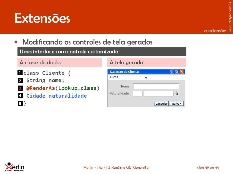 www.3layer.com.br Merlin - The First Runtime GUI Generatorslide 49 de 44 Extensões Modificando os controles de tela gerados Uma interface com controle customizado A classe de dadosA tela gerada class Cliente { String nome; @RenderAs(Lookup.class) Cidade naturalidade } Cadastro de Cliente Dicas Nome Naturalidade SalvarCancelar Cadastro de Cliente 1 2 3 4 5 >> extensões