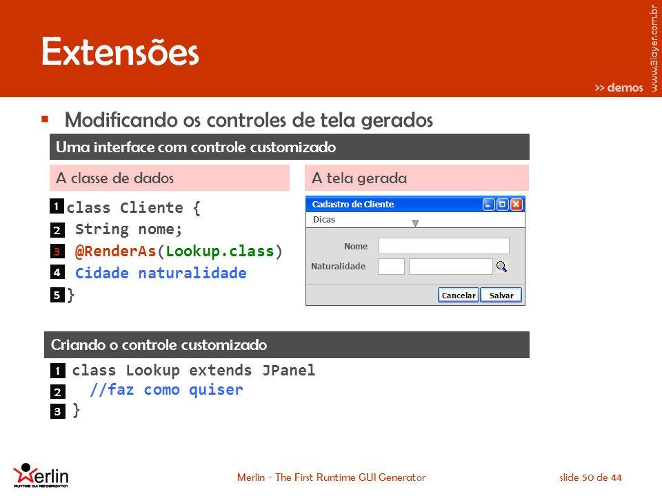 www.3layer.com.br Merlin - The First Runtime GUI Generatorslide 50 de 44 Extensões Modificando os controles de tela gerados Criando o controle customizado class Lookup extends JPanel //faz como quiser } Uma interface com controle customizado A classe de dadosA tela gerada class Cliente { String nome; @RenderAs(Lookup.class) Cidade naturalidade } Cadastro de Cliente Dicas Nome Naturalidade SalvarCancelar Cadastro de Cliente 1 2 3 4 5 1 2 3 >> demos