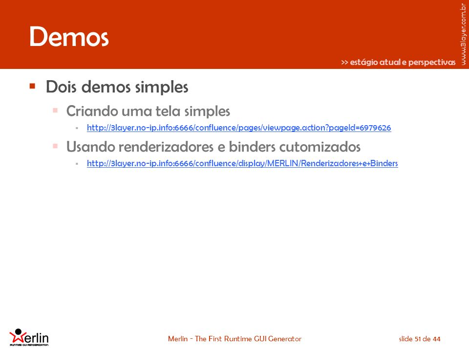 www.3layer.com.br Merlin - The First Runtime GUI Generatorslide 51 de 44 Demos Dois demos simples Criando uma tela simples http://3layer.no-ip.info:6666/confluence/pages/viewpage.action?pageId=6979626 Usando renderizadores e binders cutomizados http://3layer.no-ip.info:6666/confluence/display/MERLIN/Renderizadores+e+Binders >> estágio atual e perspectivas