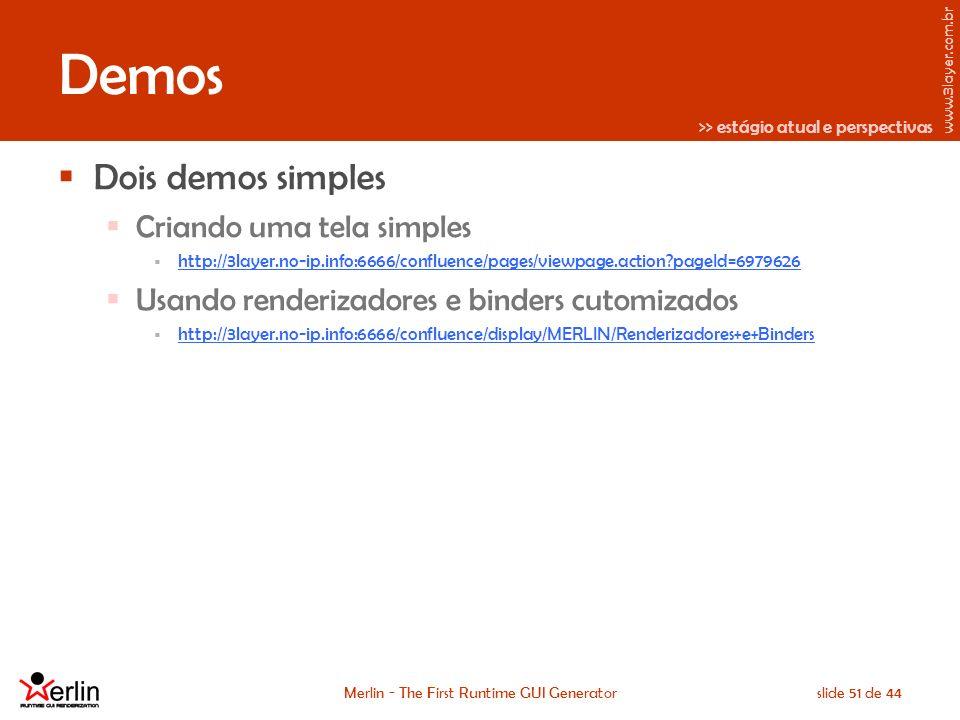 www.3layer.com.br Merlin - The First Runtime GUI Generatorslide 51 de 44 Demos Dois demos simples Criando uma tela simples http://3layer.no-ip.info:6666/confluence/pages/viewpage.action pageId=6979626 Usando renderizadores e binders cutomizados http://3layer.no-ip.info:6666/confluence/display/MERLIN/Renderizadores+e+Binders >> estágio atual e perspectivas