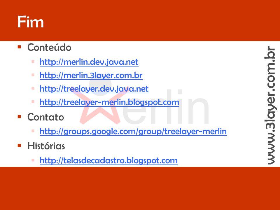 www.3layer.com.br Merlin - The First Runtime GUI Generatorslide 53 de 44 Fim www.3layer.com.br Conteúdo http://merlin.dev.java.net http://merlin.3layer.com.br http://treelayer.dev.java.net http://treelayer-merlin.blogspot.com Contato http://groups.google.com/group/treelayer-merlin Histórias http://telasdecadastro.blogspot.com