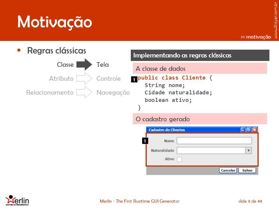 www.3layer.com.br Merlin - The First Runtime GUI Generatorslide 20 de 44 Características gerais Essência Não produzir código-fonte, mas sim renderizar a interface do sistema em tempo de execução Ser independente de framework gráfico Protótipo em Swing Previsão para JSF e GWT Outras aplicações podem ser SWT, XUL Baseada no modelo de objetos do sistema Ter uma API minimalista Anotações Merlin.createUI() Reusar (e apostar em novos) padrões do Java 220, 317 e 318 – EJB e JPA 299 – Web Beans (JBoss Seam) 295 – Java Beans Binding 227 – Binding/Data Acess for J2EE 273 – DesignTime Bean 303 – Bean Validation (Hibernate Validator) 094 – Java Rules Engine (JBoss Drools) >> características gerais