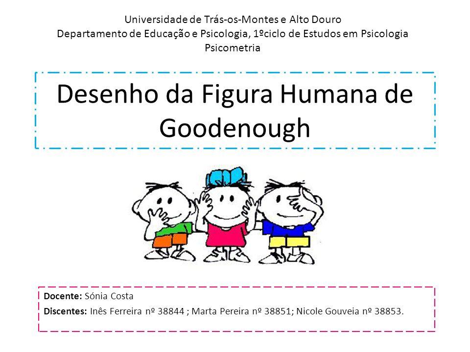 Desenho da Figura Humana de Goodenough Docente: Sónia Costa Discentes: Inês Ferreira nº 38844 ; Marta Pereira nº 38851; Nicole Gouveia nº 38853. Unive