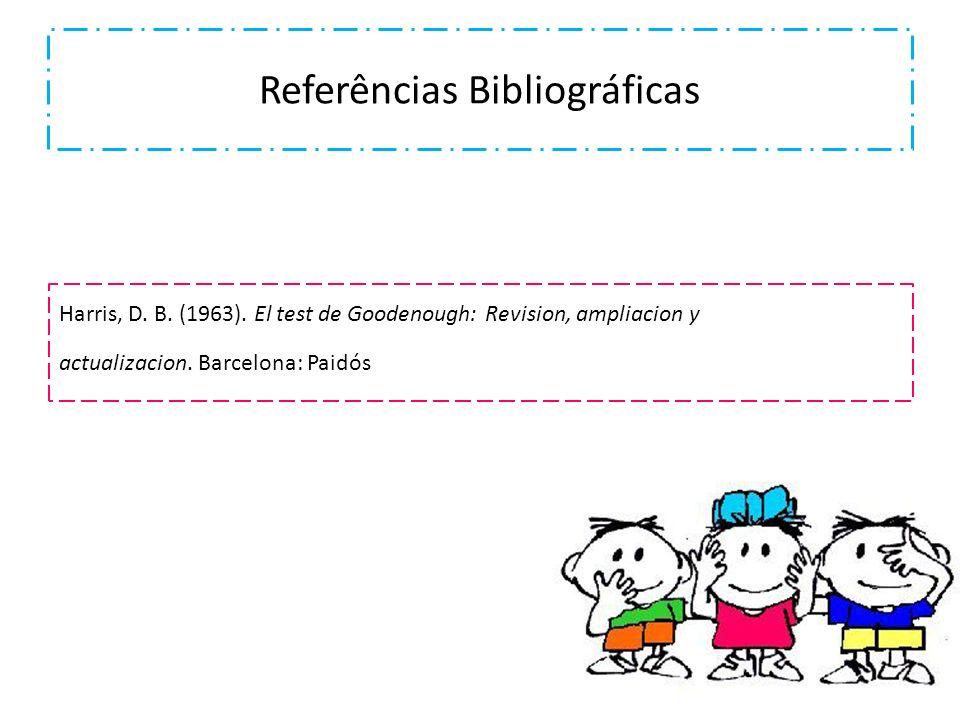 Referências Bibliográficas Harris, D. B. (1963). El test de Goodenough: Revision, ampliacion y actualizacion. Barcelona: Paidós