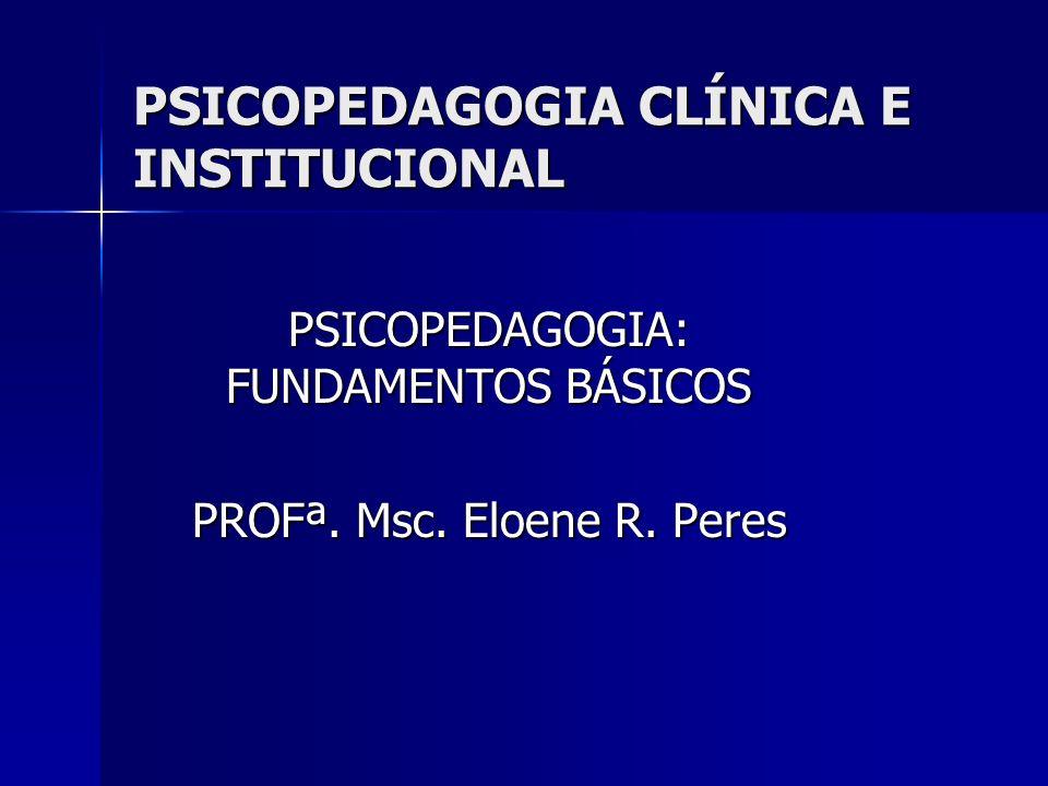 PSICOPEDAGOGIA CLÍNICA E INSTITUCIONAL PSICOPEDAGOGIA: FUNDAMENTOS BÁSICOS PROFª. Msc. Eloene R. Peres