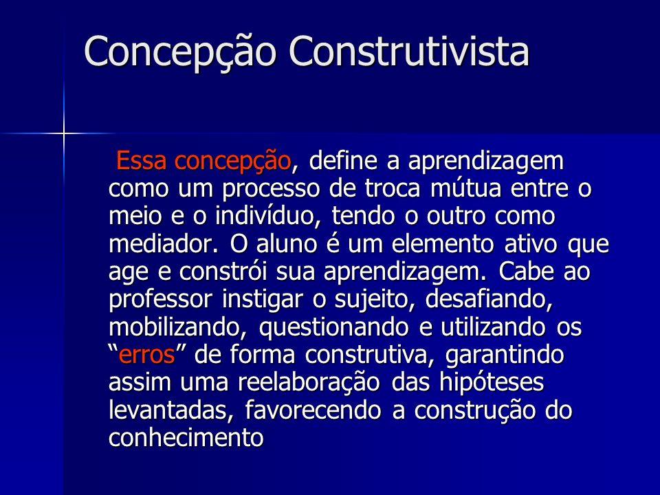 Concepção Construtivista Essa concepção, define a aprendizagem como um processo de troca mútua entre o meio e o indivíduo, tendo o outro como mediador.