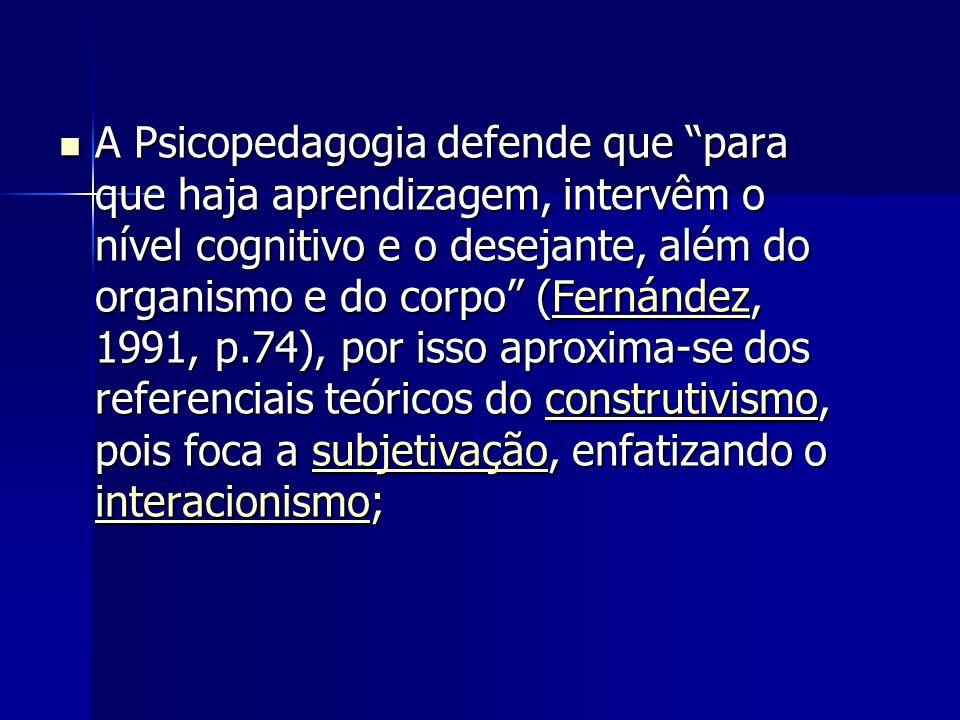 A Psicopedagogia defende que para que haja aprendizagem, intervêm o nível cognitivo e o desejante, além do organismo e do corpo (Fernández, 1991, p.74