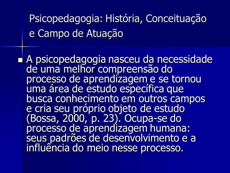 Psicopedagogia: História, Conceituação e Campo de Atuação A psicopedagogia nasceu da necessidade de uma melhor compreensão do processo de aprendizagem e se tornou uma área de estudo específica que busca conhecimento em outros campos e cria seu próprio objeto de estudo (Bossa, 2000, p.
