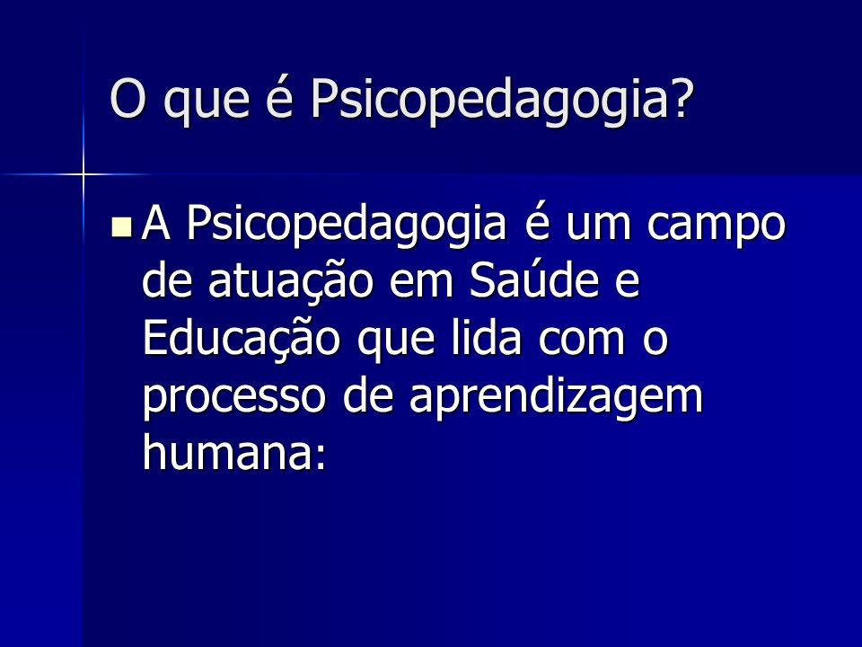 O que é Psicopedagogia? A Psicopedagogia é um campo de atuação em Saúde e Educação que lida com o processo de aprendizagem humana : A Psicopedagogia é