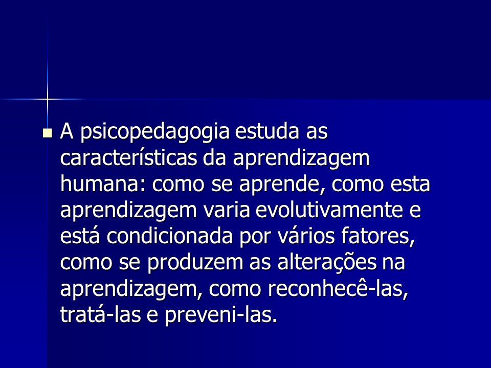 A psicopedagogia estuda as características da aprendizagem humana: como se aprende, como esta aprendizagem varia evolutivamente e está condicionada po