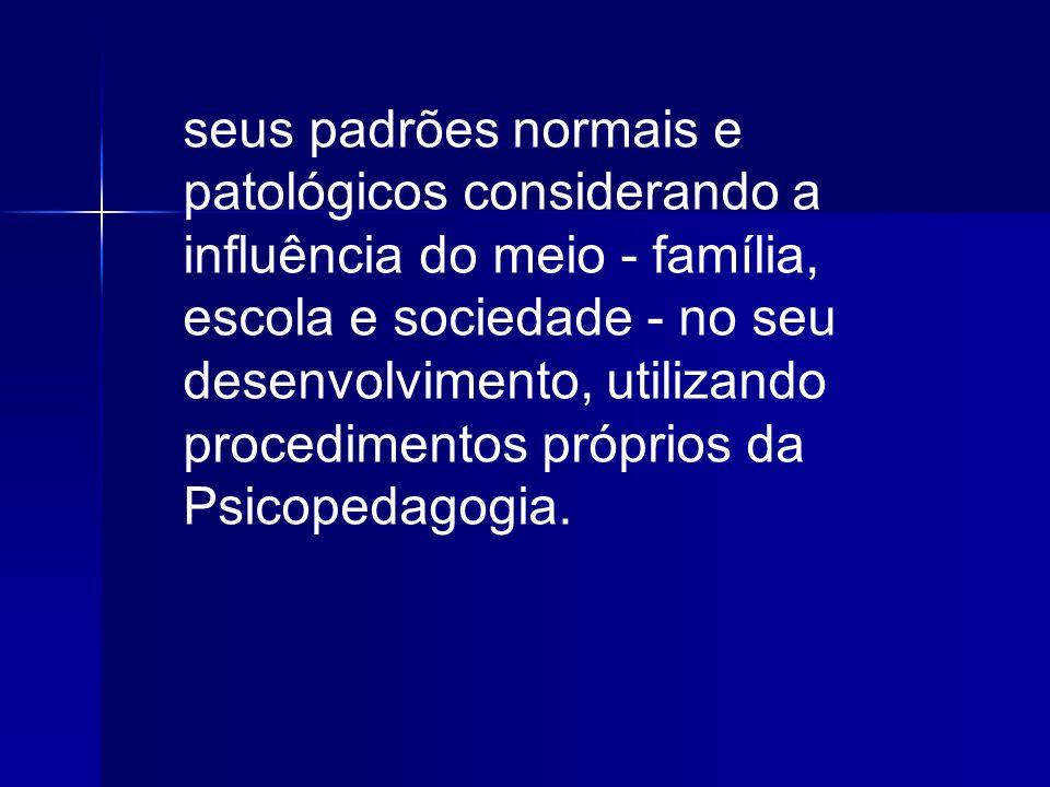 seus padrões normais e patológicos considerando a influência do meio - família, escola e sociedade - no seu desenvolvimento, utilizando procedimentos próprios da Psicopedagogia.