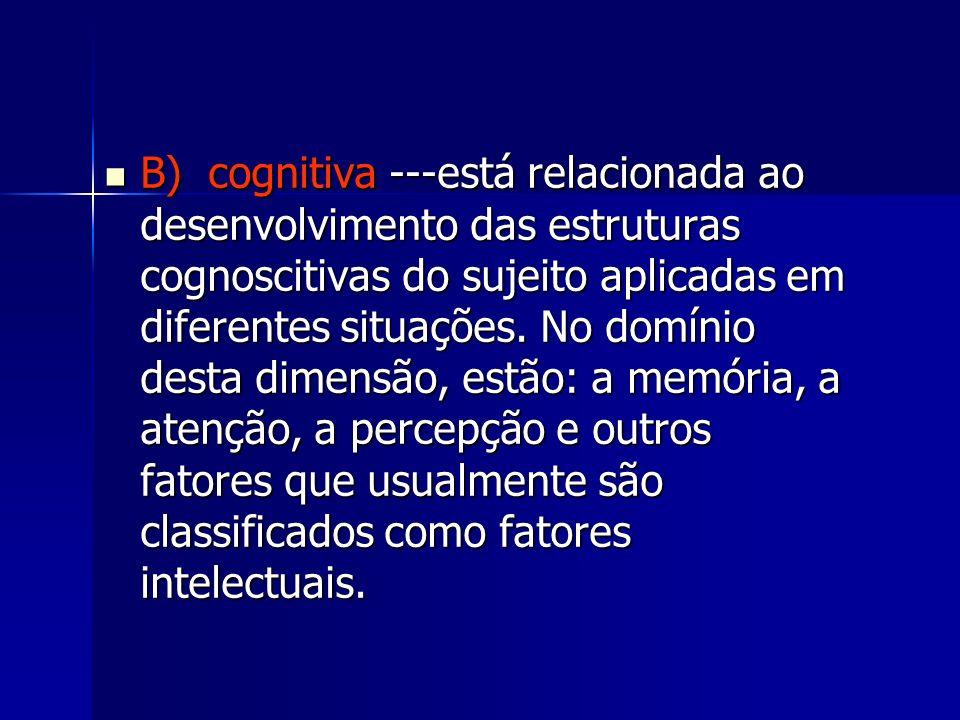 B) cognitiva ---está relacionada ao desenvolvimento das estruturas cognoscitivas do sujeito aplicadas em diferentes situações. No domínio desta dimens