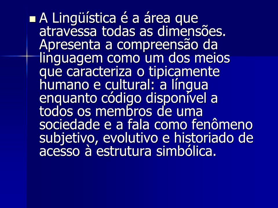 A Lingüística é a área que atravessa todas as dimensões. Apresenta a compreensão da linguagem como um dos meios que caracteriza o tipicamente humano e