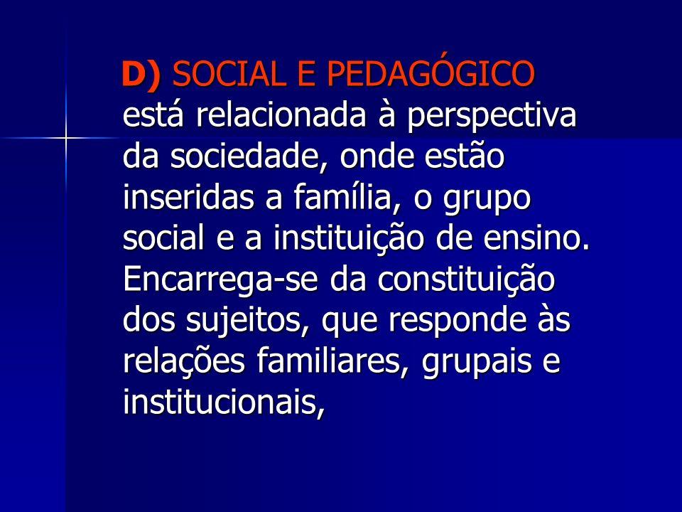 D) SOCIAL E PEDAGÓGICO está relacionada à perspectiva da sociedade, onde estão inseridas a família, o grupo social e a instituição de ensino. Encarreg