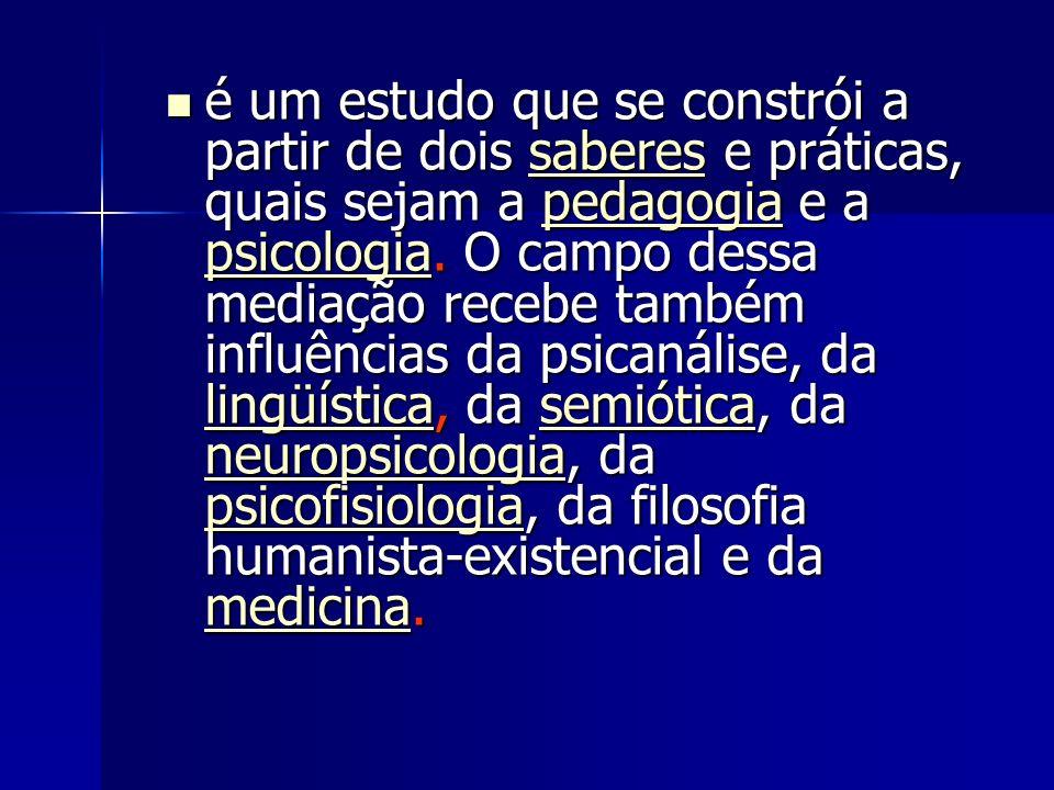 é um estudo que se constrói a partir de dois saberes e práticas, quais sejam a pedagogia e a psicologia.
